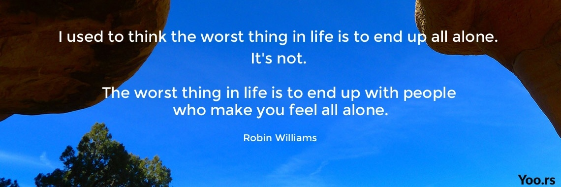 I Used To Think The Worst Thing In Life Is To End Up All Alone Its