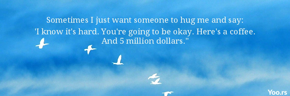 Sometimes I just want someone to hug me and say: