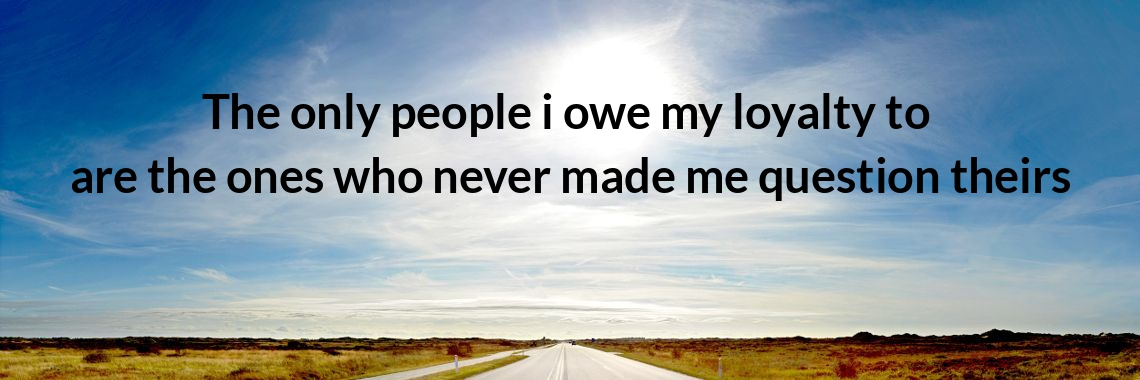 The Only People I Owe My Loyalty To Are The Ones Who Never Made Me