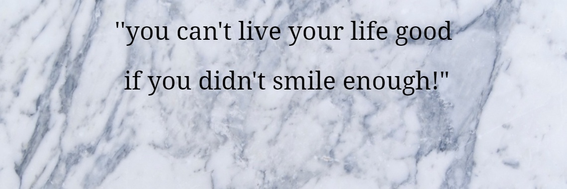 ''you can't live your life good  if you didn't smile enough!