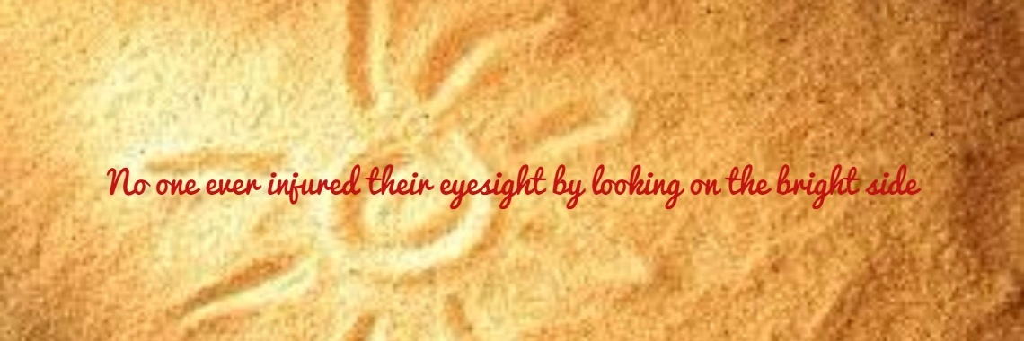 No one ever injured their eyesight by looking on the bright side