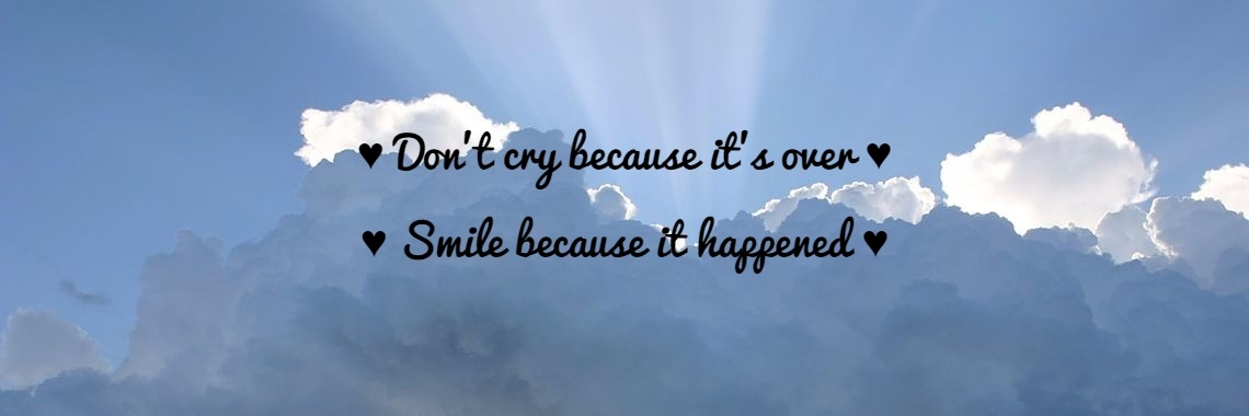 ♥ Don't cry because it's over ♥ ♥ Smile because it happened ♥