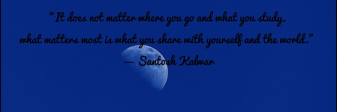 """""""It does not matter where you go and what you study,  what matters most is what you share with yourself and the world.""""  ― Santosh Kalwar"""