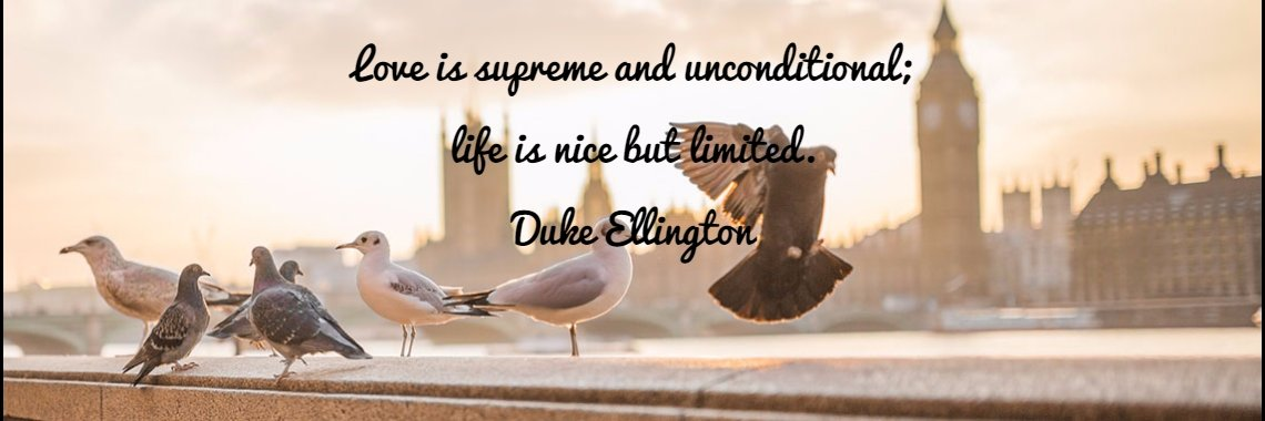 Love is supreme and unconditional;  life is nice but limited.  Duke Ellington