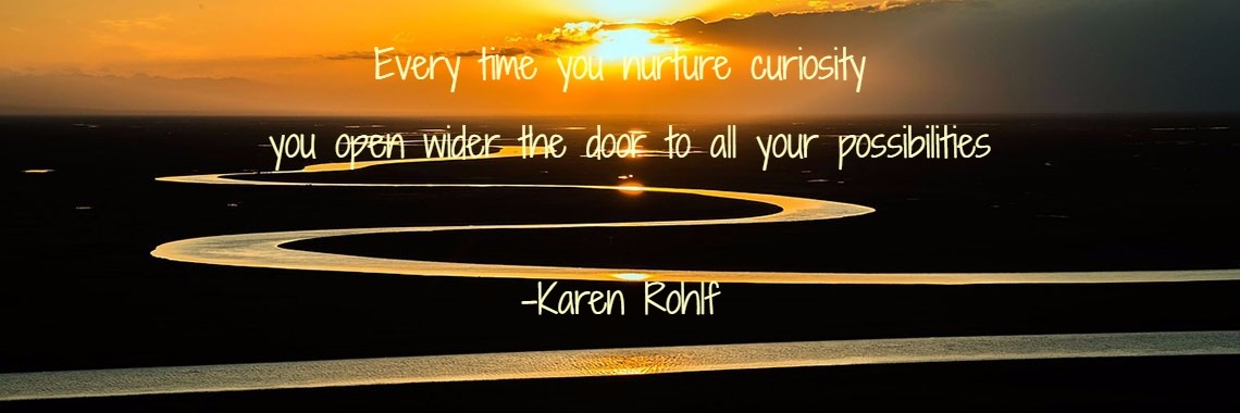 Every time you nurture curiosity