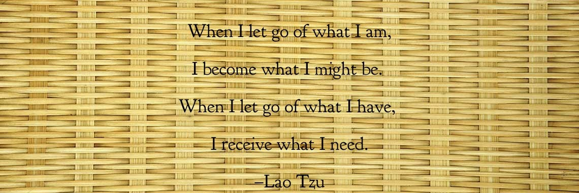 When I let go of what I am, I become what I might be.  When I let go of what I have,  I receive what I need. –Lao Tzu