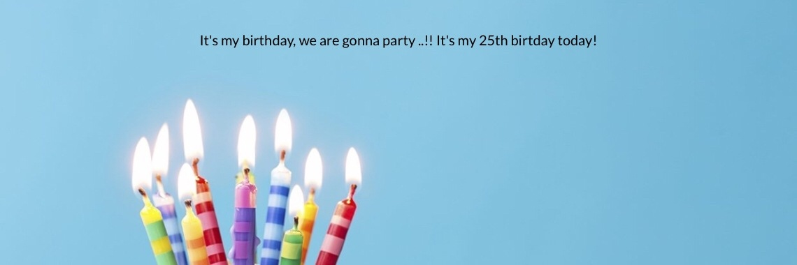 It's my birthday, we are gonna party ..!! It's my 25th birtday today!