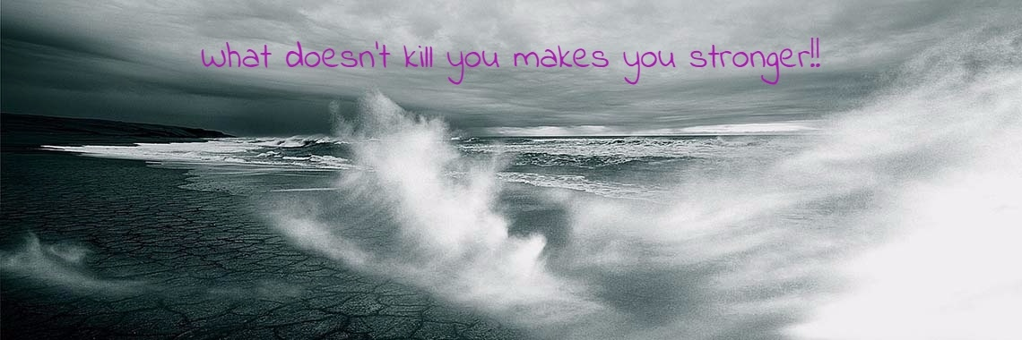 What doesn't kill you makes you stronger!!