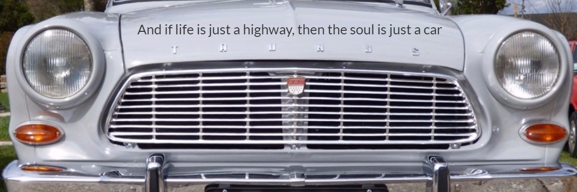And if life is just a highway, then the soul is just a car