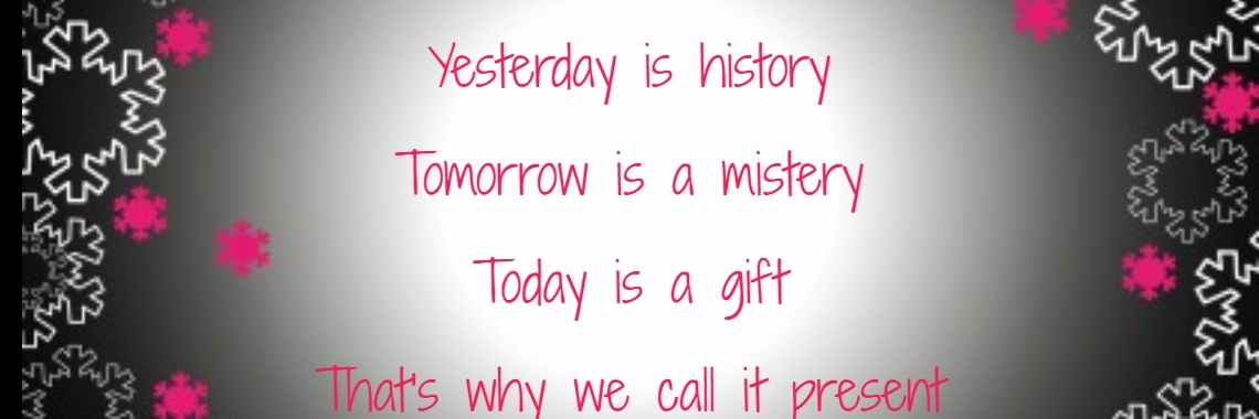 Yesterday is history Tomorrow is a mistery Today is a gift That's why we call it present