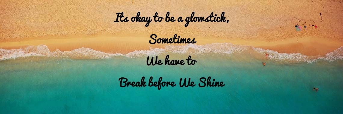 Its Okay To Be A Glowstick Sometimes We Have To Break Before We