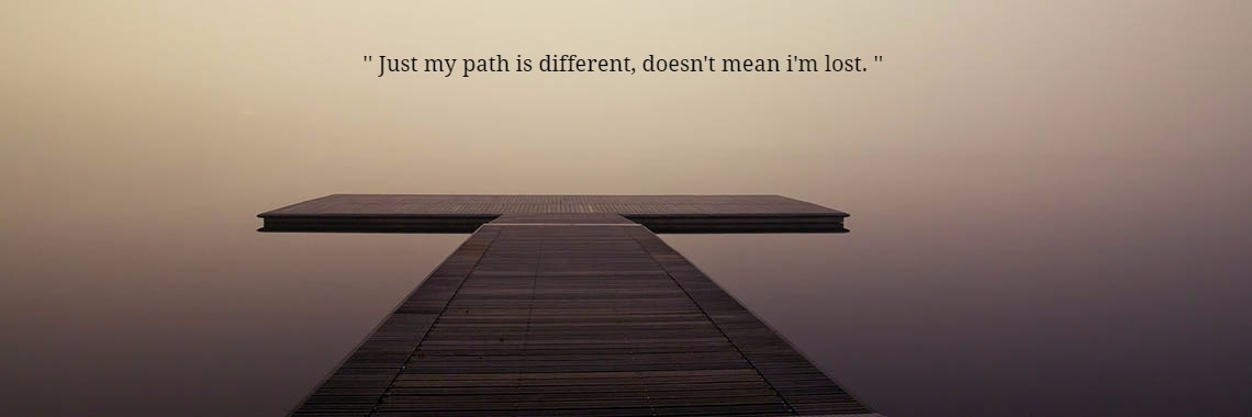 '' Just my path is different, doesn't mean i'm lost. ''