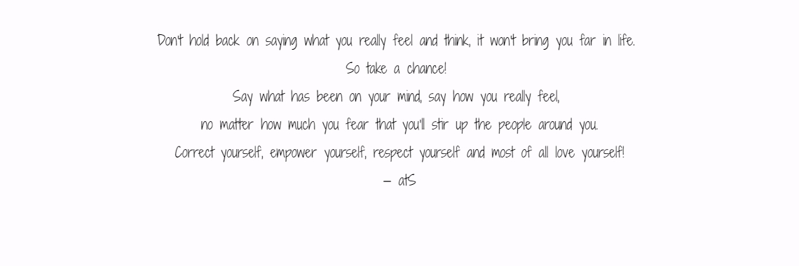 Don't hold back on saying what you really feel and think, it won't bring you far in life.  So take a chance!  Say what has been on your mind, say how you really feel,  no matter how much you fear that you'll stir up the people around you. Correct yourself, empower yourself, respect yourself and most of all love yourself! — atS