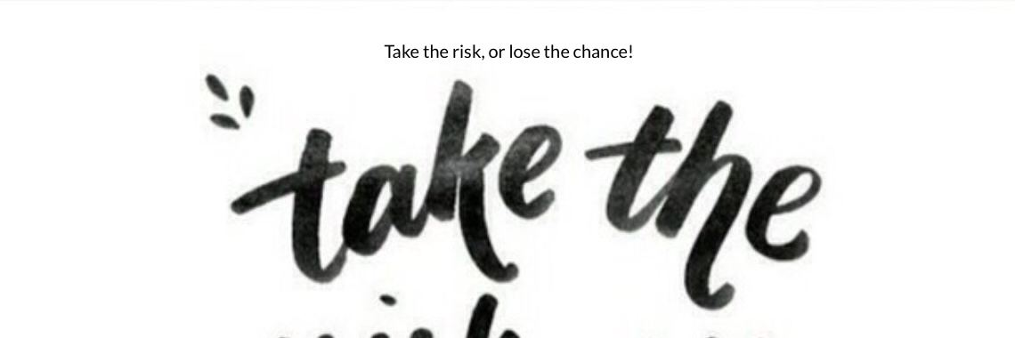 Take the risk, or lose the chance!