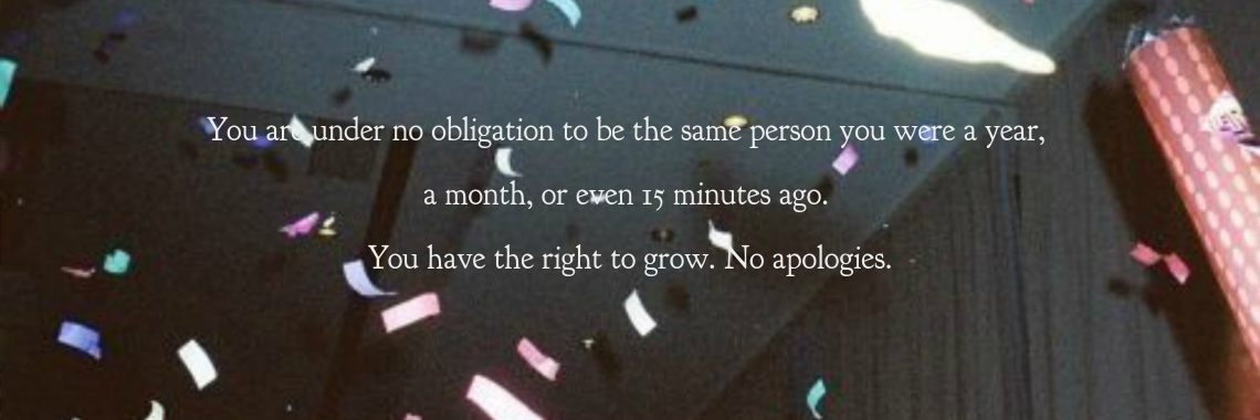 You are under no obligation to be the same person you were a year, 