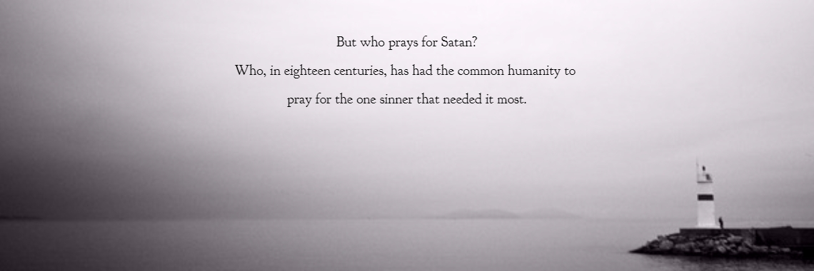But who prays for Satan? Who, in eighteen centuries, has had the common humanity to  pray for the one sinner that needed it most.
