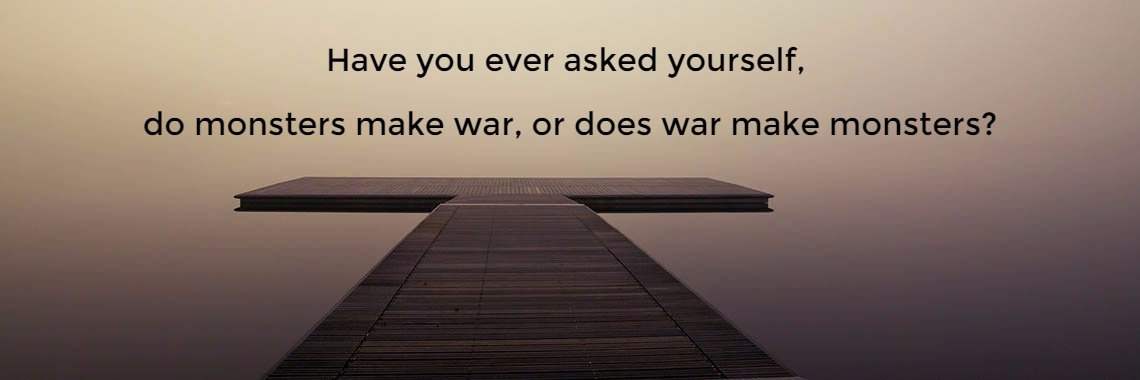 Have you ever asked yourself,  do monsters make war, or does war make monsters?
