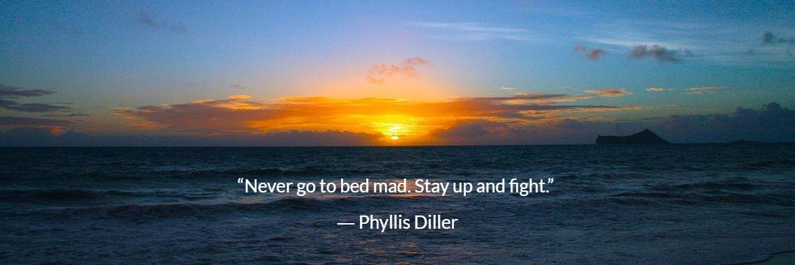 """""""Never go to bed mad. Stay up and fight.""""  ― Phyllis Diller"""