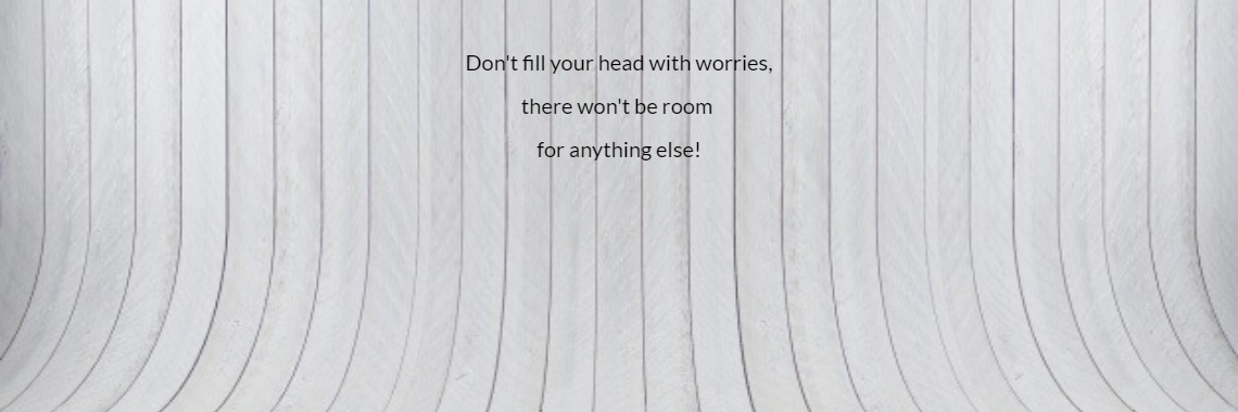 Don't fill your head with worries,