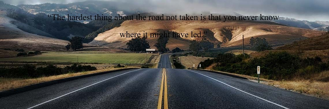 """""""The hardest thing about the road not taken is that you never know  where it might have led."""""""