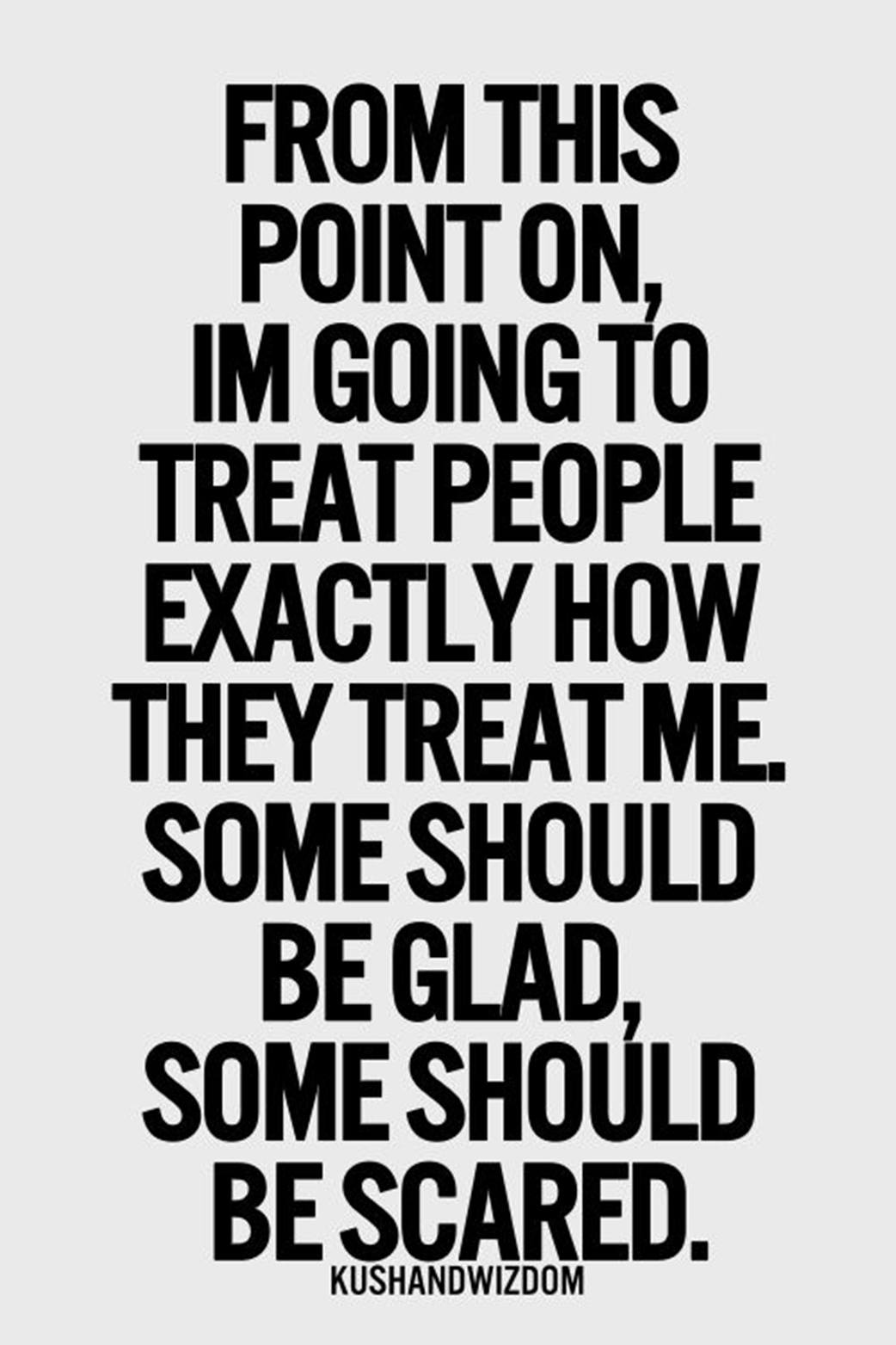 Treat people how they treat me.