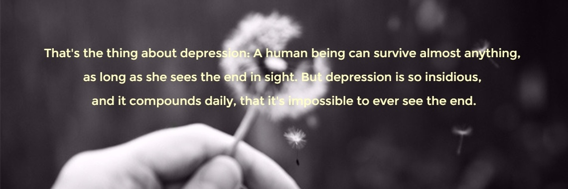 That's the thing about depression: A human being can survive almost anything, 