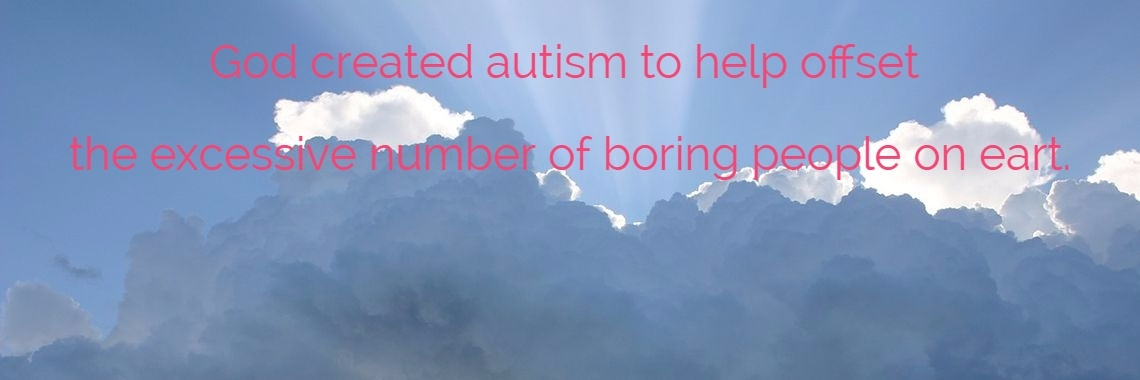 God created autism to help offset  the excessive number of boring people on eart.