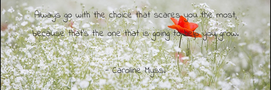 Always go with the choice that scares you the most,
