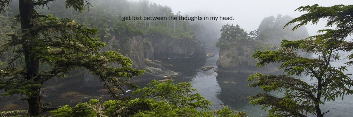 I get lost between the thoughts in my head.