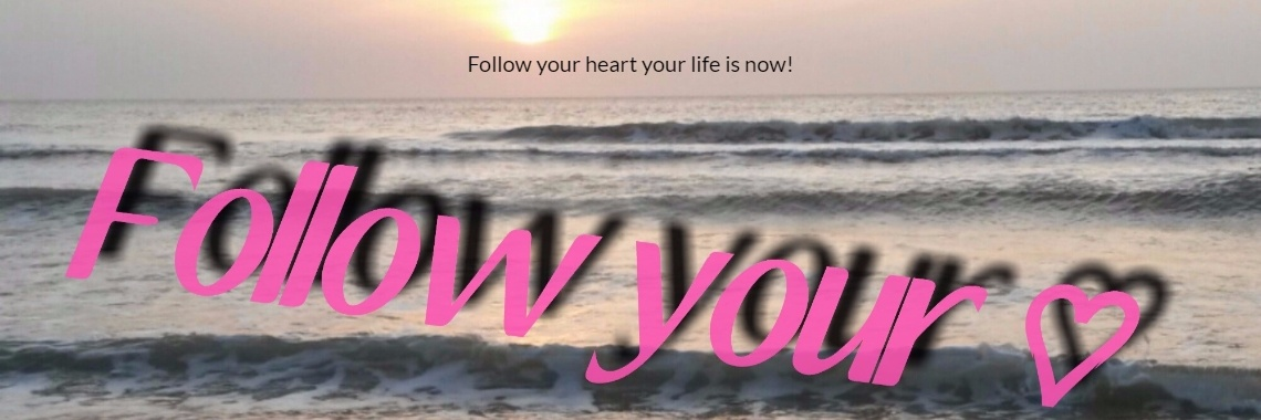 Follow your heart your life is now!