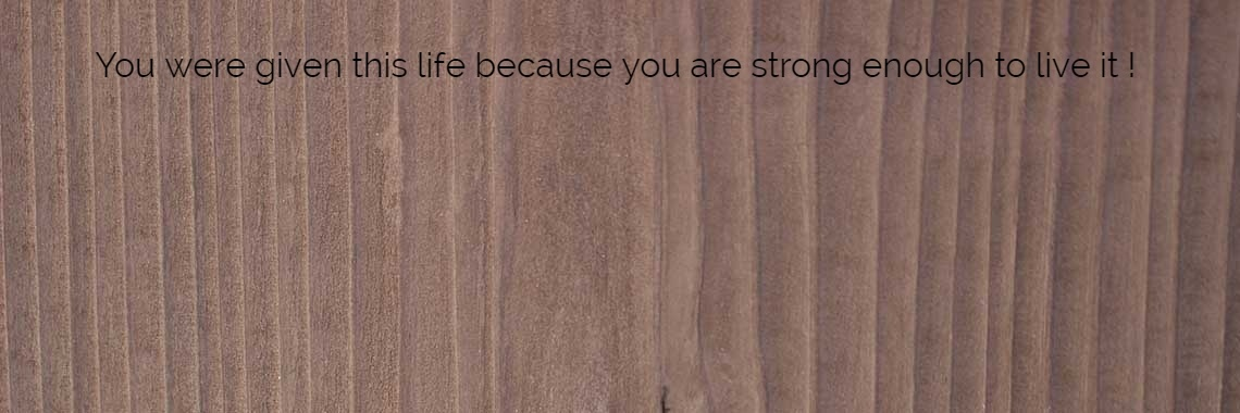 You were given this life because you are strong enough to live it  !