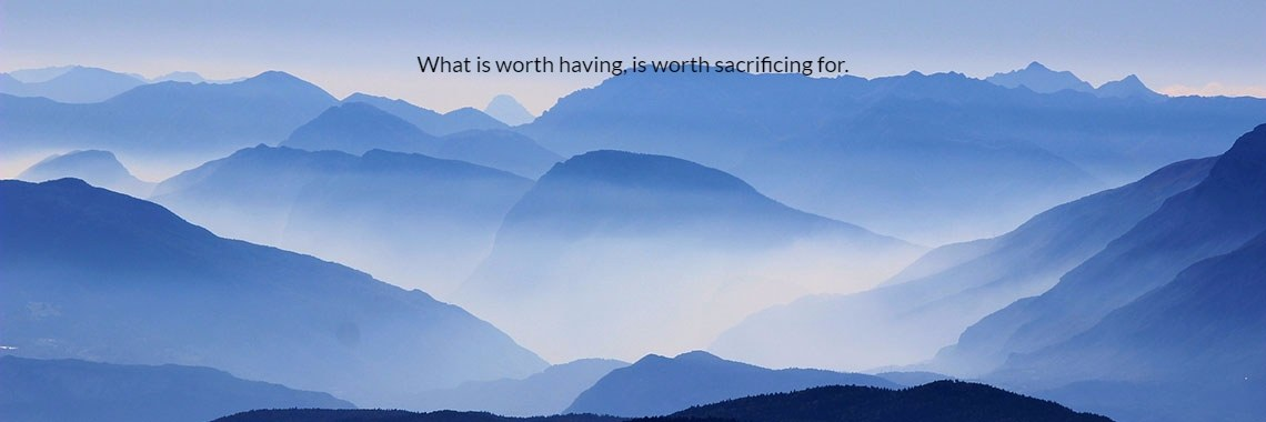 What is worth having, is worth sacrificing for.
