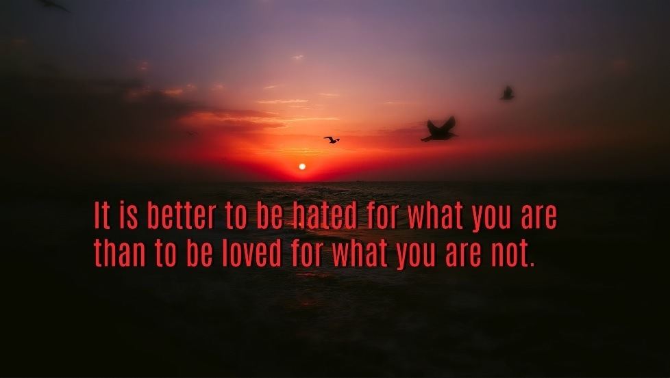 It is better to be hated for what you are than to be loved for what you are not.