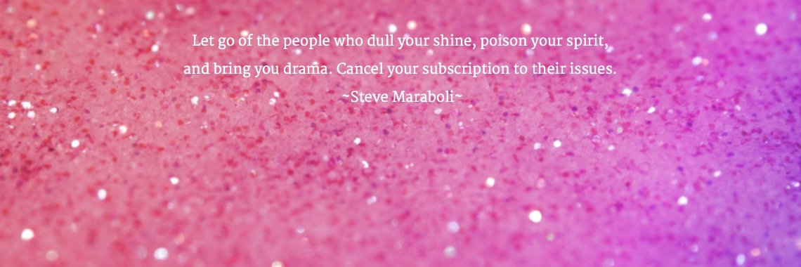 Let go of the people who dull your shine, poison your spirit,