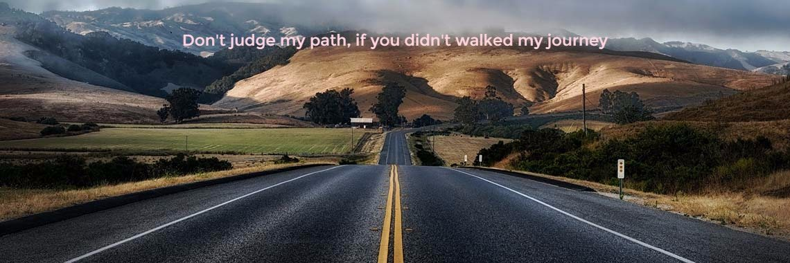 Don't judge my path, if you didn't walked my journey